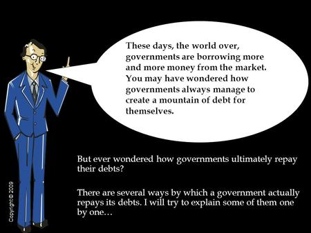 But ever wondered how governments ultimately repay their debts? There are several ways by which a government actually repays its debts. I will try to explain.