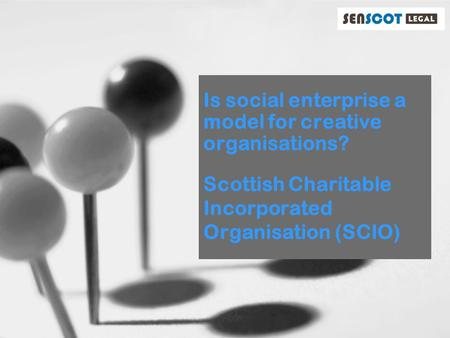 Is social enterprise a model for creative organisations? Scottish Charitable Incorporated Organisation (SCIO)