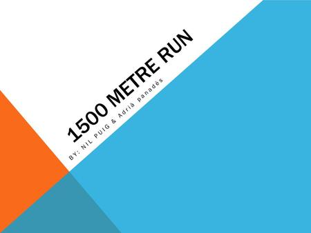 1500 METRE RUN BY: NIL PUIG & Adrià panadès. What's 1500 metre run? The 1500 metre run is the foremost middle distance track event in athletics. Is a.