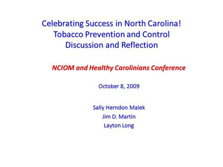 Celebrating Success in North Carolina! Tobacco Prevention and Control Discussion and Reflection NCIOM and Healthy Carolinians Conference October 8, 2009.
