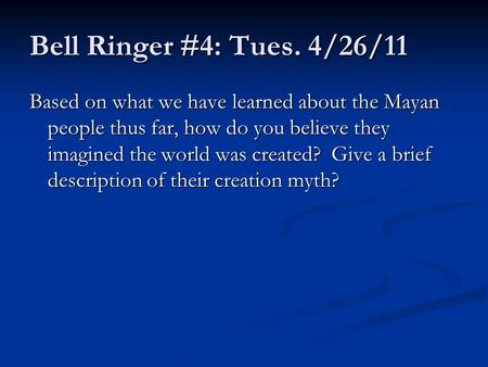 Bell Ringer #4: Tues. 4/26/11 Based on what we have learned about the Mayan people thus far, how do you believe they imagined the world was created? Give.