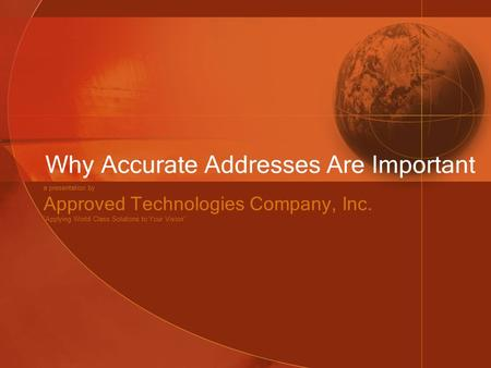 "Why Accurate Addresses Are Important a presentation by Approved Technologies Company, Inc. ""Applying World Class Solutions to Your Vision"""