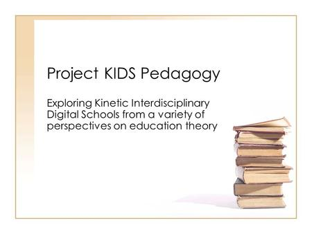 Project KIDS Pedagogy Exploring Kinetic Interdisciplinary Digital Schools from a variety of perspectives on education theory.