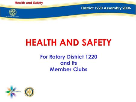 District 1220 Assembly 2006 Health and Safety HEALTH AND SAFETY For Rotary District 1220 and its Member Clubs.