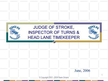 © Copyright 2001 - 2004 Swim Ontario 1 JUDGE OF STROKE, INSPECTOR OF TURNS & HEAD LANE TIMEKEEPER June, 2006.