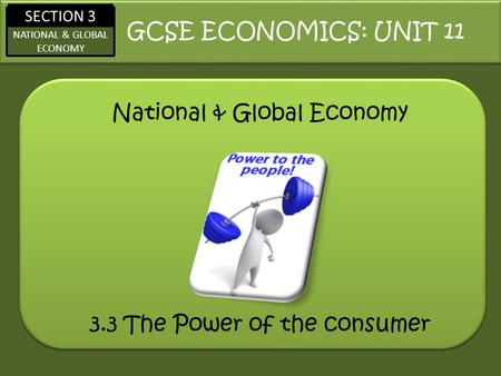 SECTION 3 NATIONAL & GLOBAL ECONOMY National & Global Economy GCSE ECONOMICS: UNIT 11 3.3 The Power of the consumer.