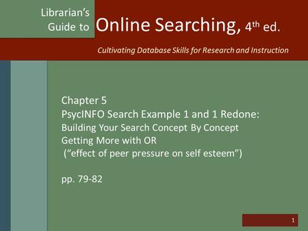 "1 Online Searching, 4 th ed. Chapter 5 PsycINFO Search Example 1 and 1 Redone: Building Your Search Concept By Concept Getting More with OR (""effect of."