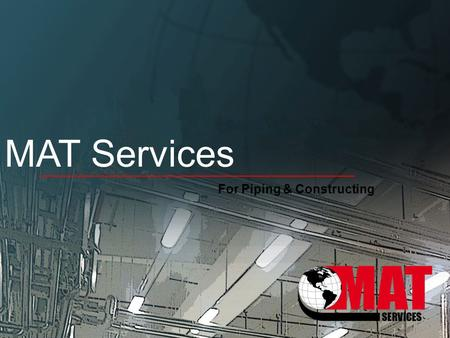 MAT Services For Piping & Constructing. Who we are? MAT Services is a new established contracting company in 2013 by a skilled team of both Electro-mechanical.
