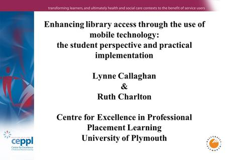 Enhancing library access through the use of mobile technology: the student perspective and practical implementation Lynne Callaghan & Ruth Charlton Centre.