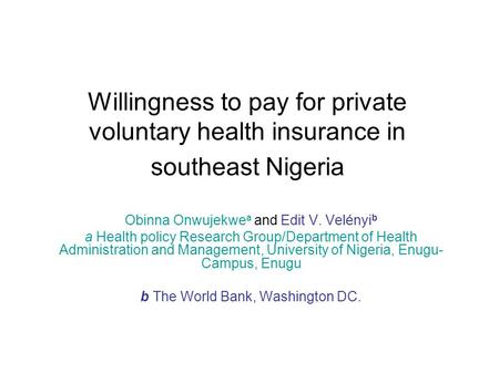 Willingness to pay for private voluntary health insurance in southeast Nigeria Obinna Onwujekwe a and Edit V. Velényi b a Health policy Research Group/Department.
