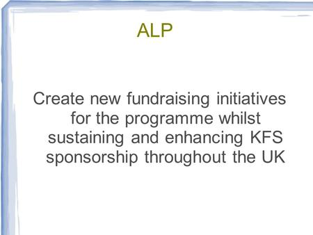 ALP Create new fundraising initiatives for the programme whilst sustaining and enhancing KFS sponsorship throughout the UK.