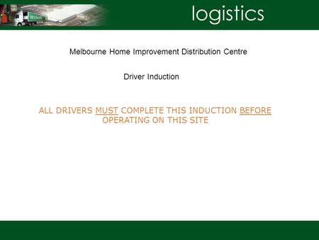 ALL DRIVERS MUST COMPLETE THIS INDUCTION BEFORE OPERATING ON THIS SITE Melbourne Home Improvement Distribution Centre Driver Induction.