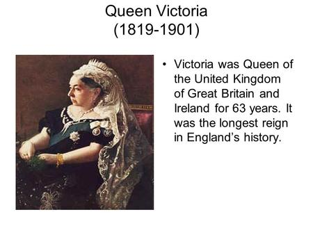 Queen Victoria (1819-1901) Victoria was Queen of the United Kingdom of Great Britain and Ireland for 63 years. It was the longest reign in England's history.