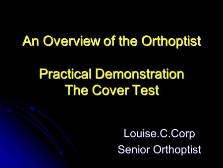 An Overview of the Orthoptist Practical Demonstration The Cover Test Louise.C.Corp Senior Orthoptist.