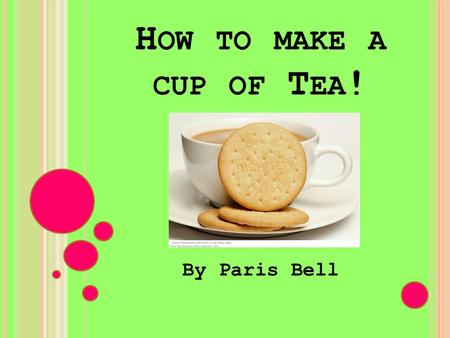 H OW TO MAKE A CUP OF T EA ! By Paris Bell. Safety Instructions Equipment Ingredients Instructions Instructions (continued) Tips.
