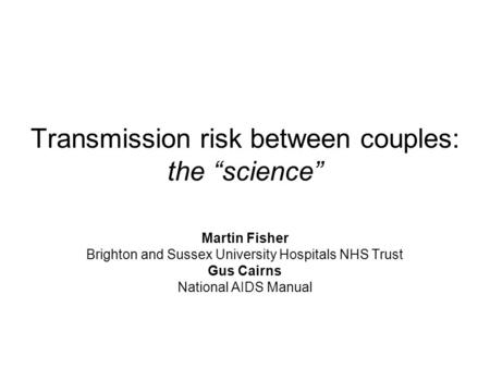 "Transmission risk between couples: the ""science"" Martin Fisher Brighton and Sussex University Hospitals NHS Trust Gus Cairns National AIDS Manual."