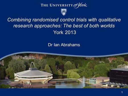 Dr Ian Abrahams Combining randomised control trials with qualitative research approaches: The best of both worlds York 2013 1.