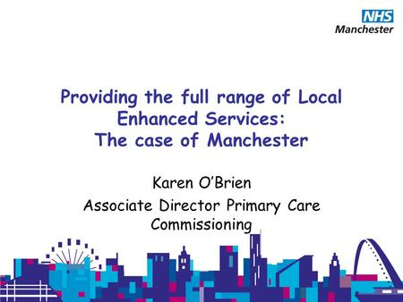 Providing the full range of Local Enhanced Services: The case of Manchester Karen O'Brien Associate Director Primary Care Commissioning.