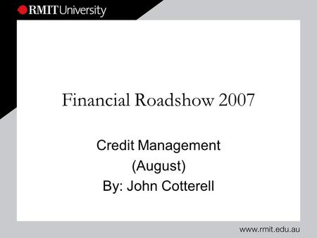 Financial Roadshow 2007 Credit Management (August) By: John Cotterell.
