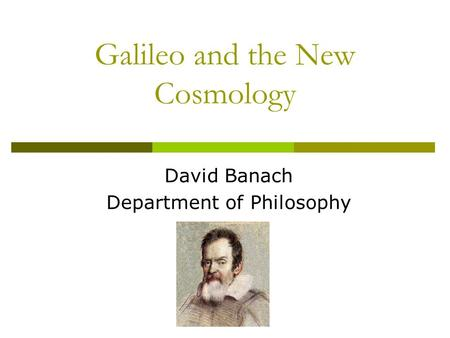Galileo and the New Cosmology David Banach Department of Philosophy.