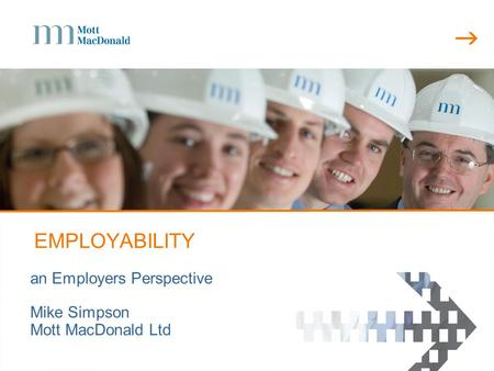  EMPLOYABILITY an Employers Perspective Mike Simpson Mott MacDonald Ltd.