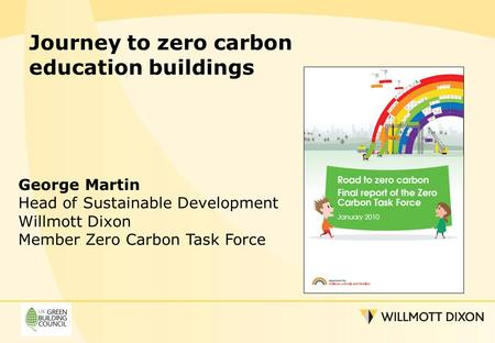 Journey to zero carbon education buildings George Martin Head of Sustainable Development Willmott Dixon Member Zero Carbon Task Force.