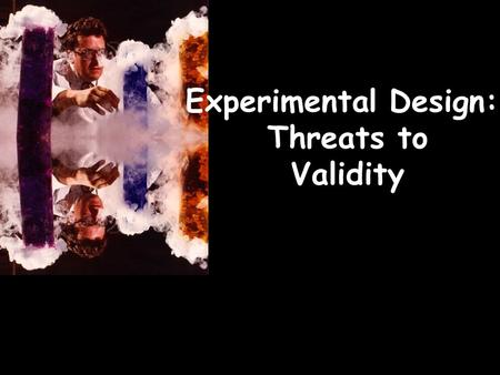 Experimental Design: Threats to Validity. EXPERIMENTS: The independent variable is manipulated to determine its effect on the dependent variable(s) whilst.