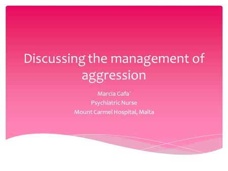 Discussing the management of aggression Marcia Gafa` Psychiatric Nurse Mount Carmel Hospital, Malta.