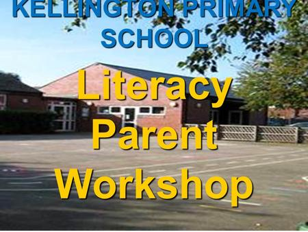 KELLINGTON PRIMARY SCHOOL Literacy Parent Workshop November 2012.
