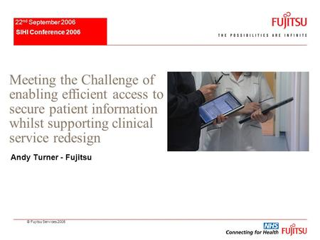 © Fujitsu Services 2005 SIHI Conference 2006 22 nd September 2006 Andy Turner - Fujitsu Meeting the Challenge of enabling efficient access to secure patient.