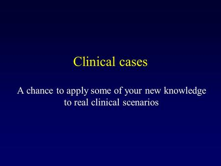 Clinical cases A chance to apply some of your new knowledge to real clinical scenarios.