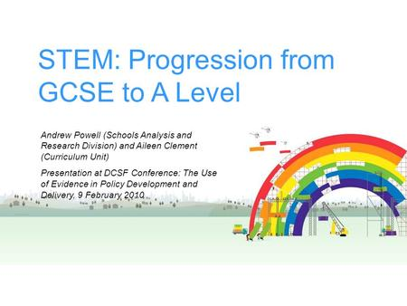 STEM: Progression from GCSE to A Level Andrew Powell (Schools Analysis and Research Division) and Aileen Clement (Curriculum Unit) Presentation at DCSF.