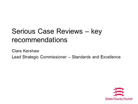 Serious Case Reviews – key recommendations Clare Kershaw Lead Strategic Commissioner – Standards and Excellence.