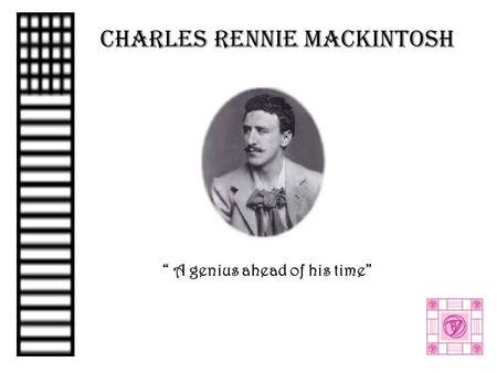 "CHARLES RENNIE MACKINTOSH "" A genius ahead of his time"""