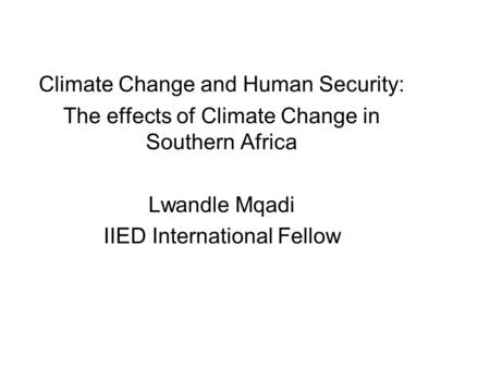 Climate Change and Human Security: The effects of Climate Change in Southern Africa Lwandle Mqadi IIED International Fellow.