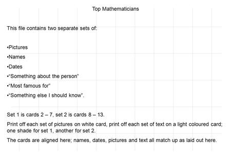 "Top Mathematicians This file contains two separate sets of: Pictures Names Dates ""Something about the person"" ""Most famous for"" ""Something else I should."