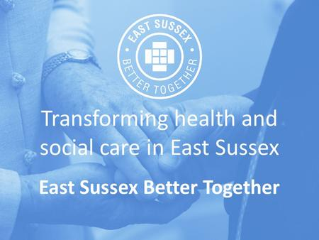 Transforming health and social care in East Sussex East Sussex Better Together.
