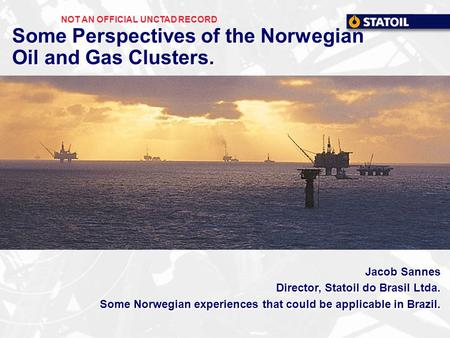 Some Perspectives of the Norwegian Oil and Gas Clusters. Jacob Sannes Director, Statoil do Brasil Ltda. Some Norwegian experiences that could be applicable.