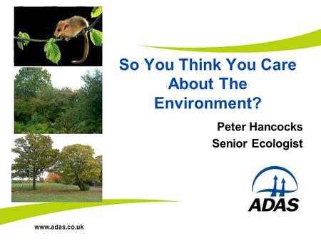 Www.adas.co.uk So You Think You Care About The Environment? Peter Hancocks Senior Ecologist.