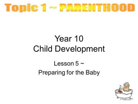 Year 10 Child Development Lesson 5 ~ Preparing for the Baby.