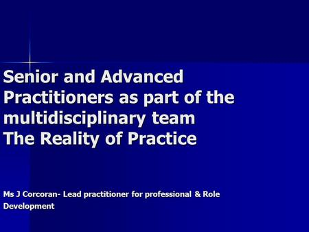 Senior and Advanced Practitioners as part of the multidisciplinary team The Reality of Practice Ms J Corcoran- Lead practitioner for professional & Role.