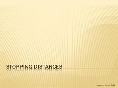 Noadswood Science, 2012.  To understand what can affect the stopping distances of a vehicle Wednesday, May 06, 2015.