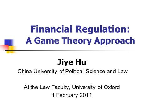 Jiye Hu China University of Political Science and Law At the Law Faculty, University of Oxford 1 February 2011 Financial Regulation: A Game Theory Approach.