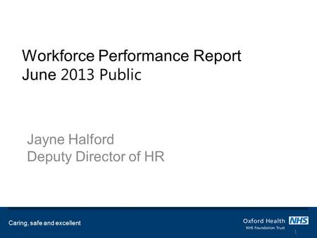 Workforce Performance Report June 2013 Public Jayne Halford Deputy Director of HR Caring, safe and excellent 1.