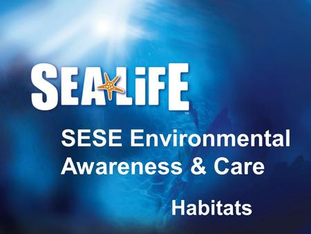 Habitats SESE Environmental Awareness & Care. What is a habitat?