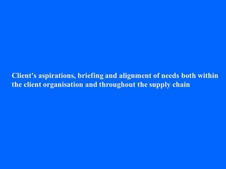 Client's aspirations, briefing and alignment of needs both within the client organisation and throughout the supply chain.
