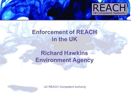 Enforcement of REACH in the UK Richard Hawkins Environment Agency UK REACH Competent Authority.