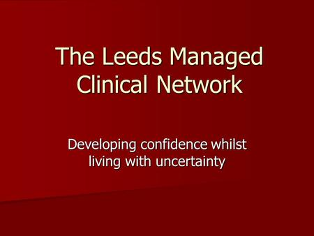 The Leeds Managed Clinical Network Developing confidence whilst living with uncertainty.