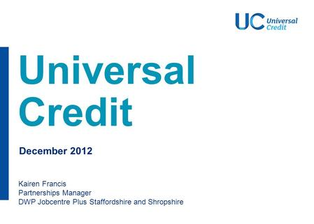 Universal Credit Kairen Francis Partnerships Manager DWP Jobcentre Plus Staffordshire and Shropshire December 2012.