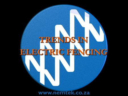 TRENDS IN ELECTRIC FENCING TRENDS IN ELECTRIC FENCING www.nemtek.co.za.